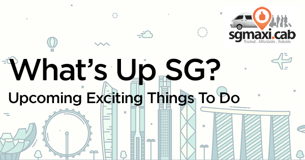whats-up-sg-upcoming-exciting-things-to-do-in-singapore-with-maxicab